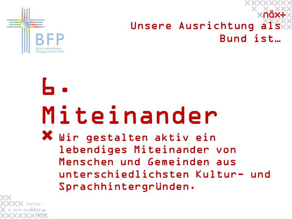 © BFP-Präsidium 2013 Folie - 15 - 6. Miteinander Unsere Ausrichtung als Bund ist… Wir gestalten aktiv ein lebendiges Miteinander von Menschen und Geme
