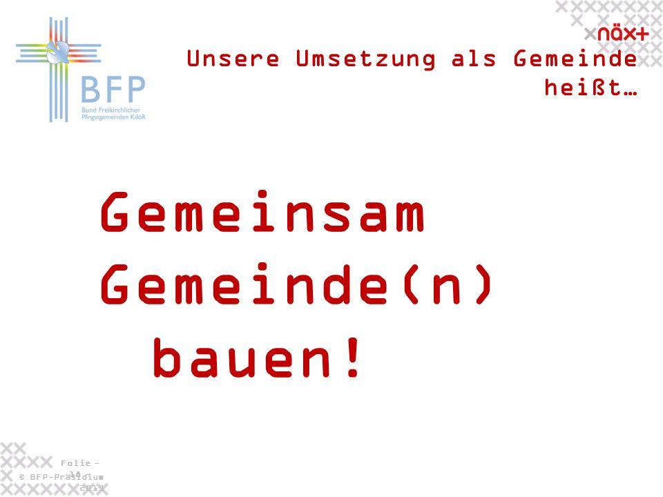 © BFP-Präsidium 2013 Folie - 18 - Gemeinsam Gemeinde(n) bauen! Unsere Umsetzung als Gemeinde heißt…