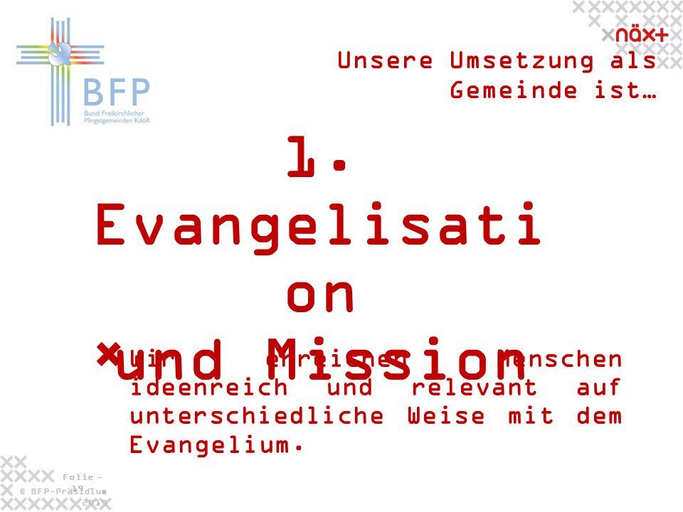 © BFP-Präsidium 2013 Folie - 19 - 1. Evangelisati on und Mission Unsere Umsetzung als Gemeinde ist… Wir erreichen Menschen ideenreich und relevant auf