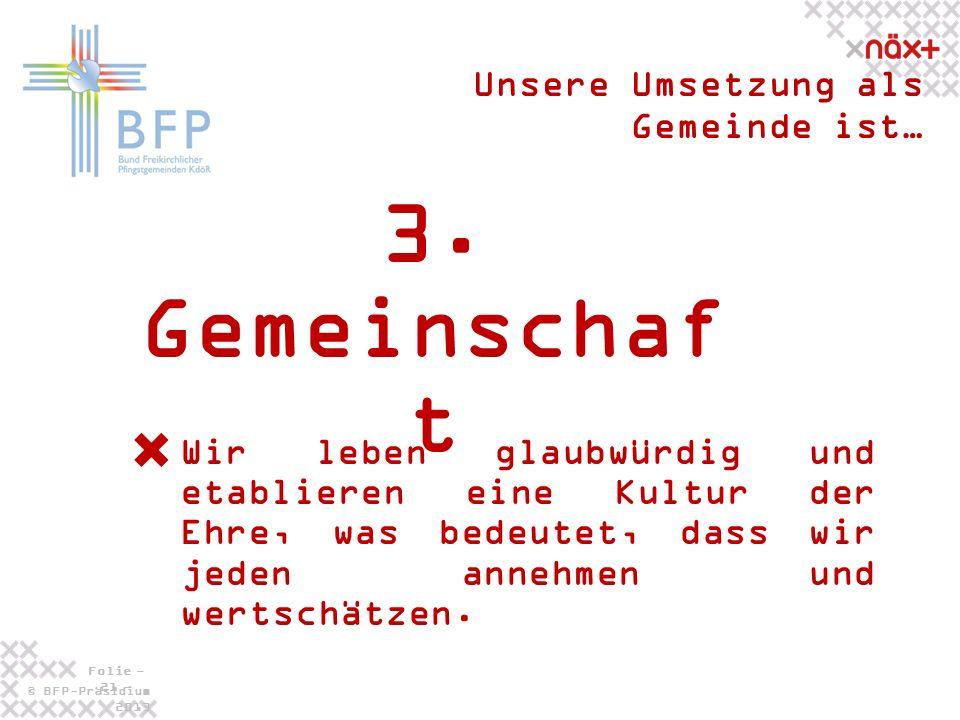 © BFP-Präsidium 2013 Folie - 21 - 3. Gemeinschaf t Unsere Umsetzung als Gemeinde ist… Wir leben glaubwürdig und etablieren eine Kultur der Ehre, was b