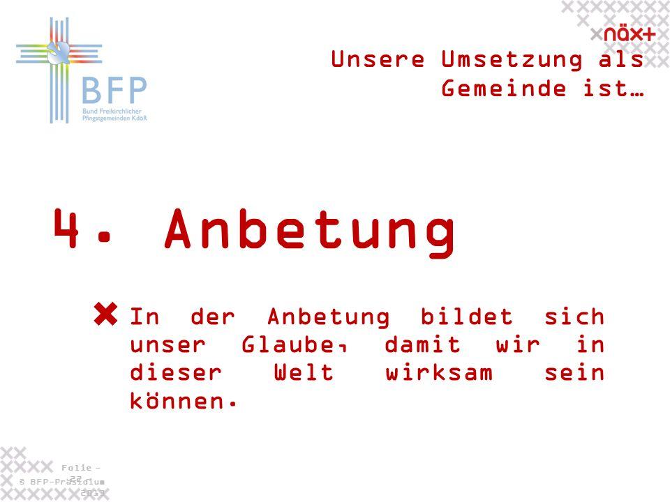 © BFP-Präsidium 2013 Folie - 22 - 4. Anbetung Unsere Umsetzung als Gemeinde ist… In der Anbetung bildet sich unser Glaube, damit wir in dieser Welt wi