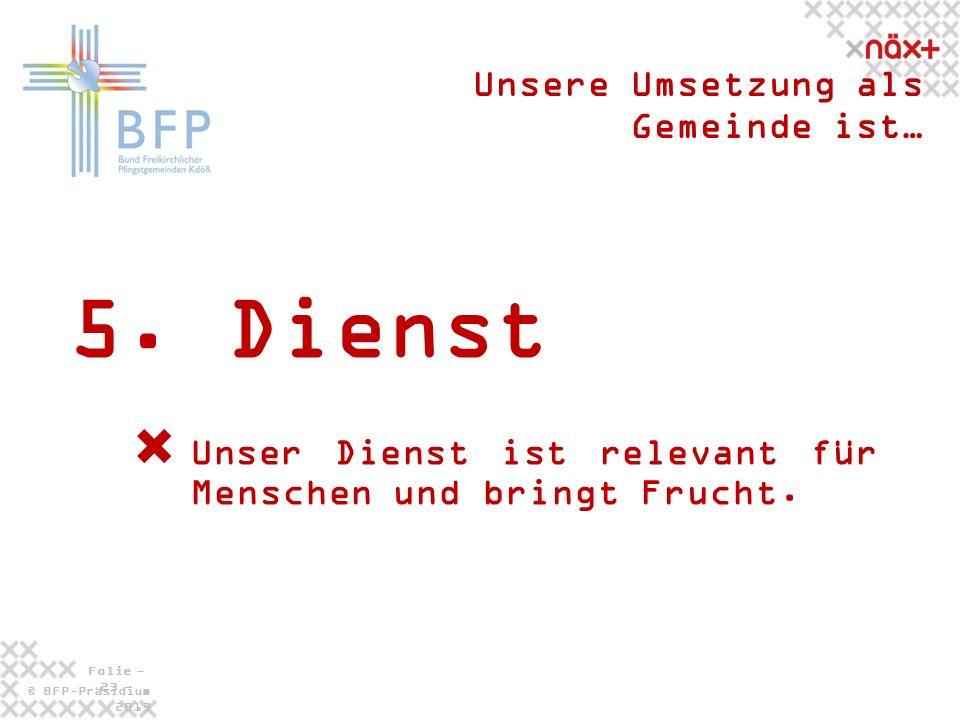© BFP-Präsidium 2013 Folie - 23 - 5. Dienst Unsere Umsetzung als Gemeinde ist… Unser Dienst ist relevant für Menschen und bringt Frucht.
