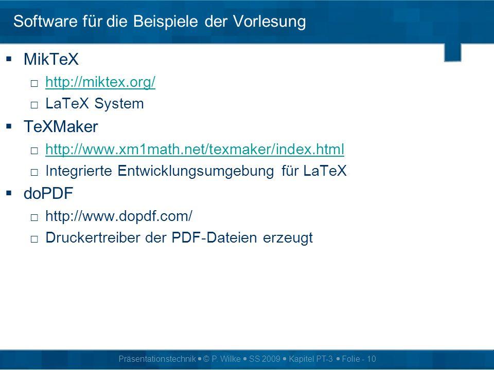 Präsentationstechnik © P. Wilke SS 2009 Kapitel PT-3 Folie - 10 Software für die Beispiele der Vorlesung MikTeX http://miktex.org/ LaTeX System TeXMak