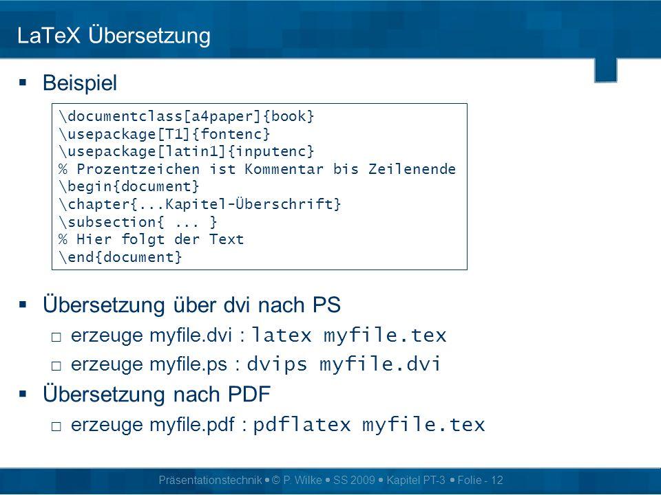 Präsentationstechnik © P. Wilke SS 2009 Kapitel PT-3 Folie - 12 LaTeX Übersetzung Beispiel Übersetzung über dvi nach PS erzeuge myfile.dvi : latex myf