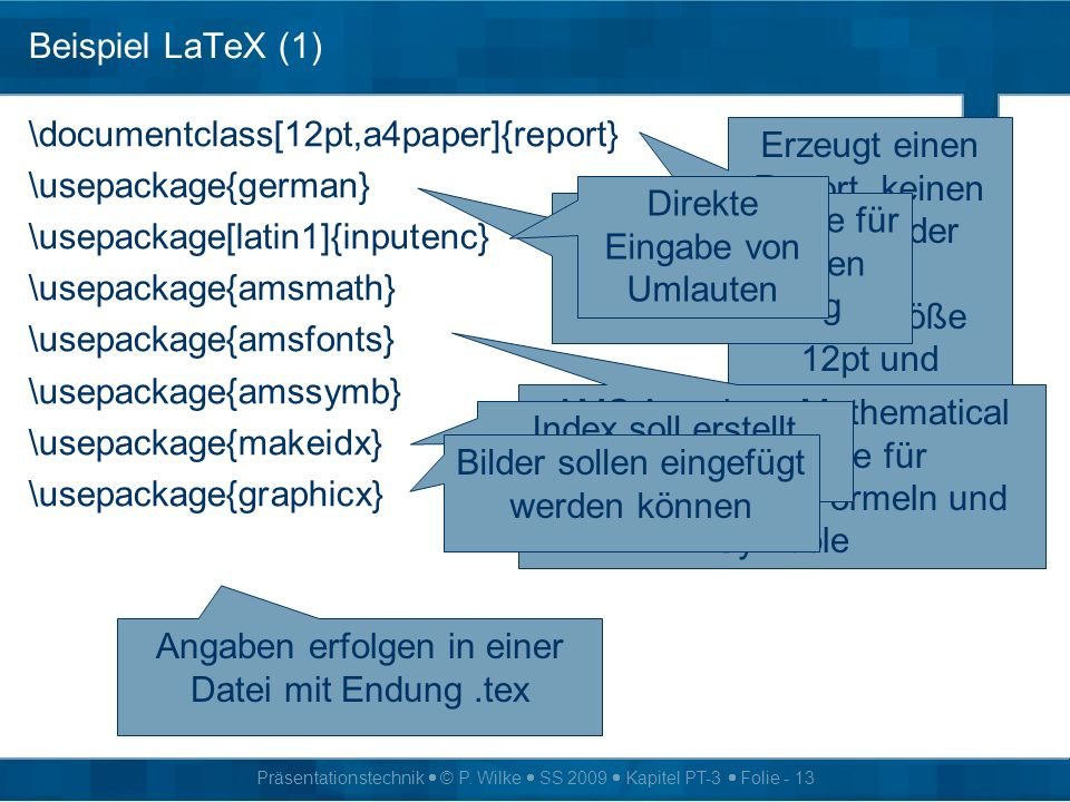 Präsentationstechnik © P. Wilke SS 2009 Kapitel PT-3 Folie - 13 Beispiel LaTeX (1) \documentclass[12pt,a4paper]{report} \usepackage{german} \usepackag
