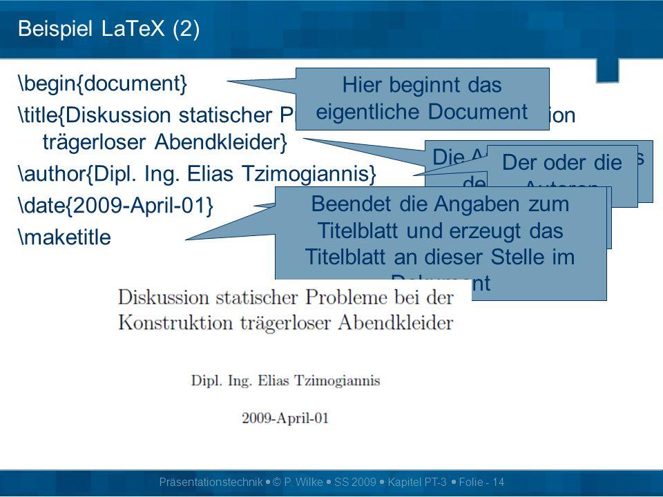 Präsentationstechnik © P. Wilke SS 2009 Kapitel PT-3 Folie - 14 Beispiel LaTeX (2) \begin{document} \title{Diskussion statischer Probleme bei der Kons