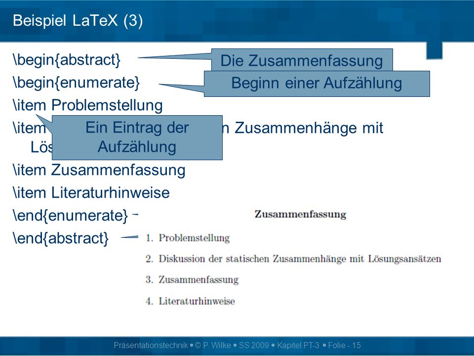 Präsentationstechnik © P. Wilke SS 2009 Kapitel PT-3 Folie - 15 Beispiel LaTeX (3) \begin{abstract} \begin{enumerate} \item Problemstellung \item Disk