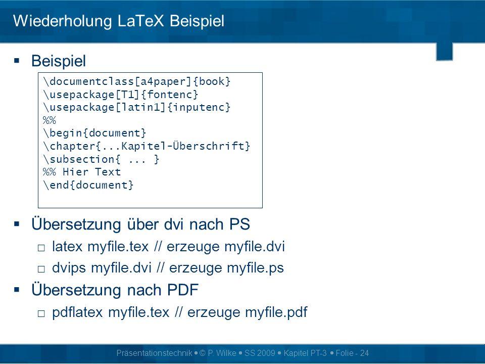 Präsentationstechnik © P. Wilke SS 2009 Kapitel PT-3 Folie - 24 Wiederholung LaTeX Beispiel Beispiel Übersetzung über dvi nach PS latex myfile.tex //