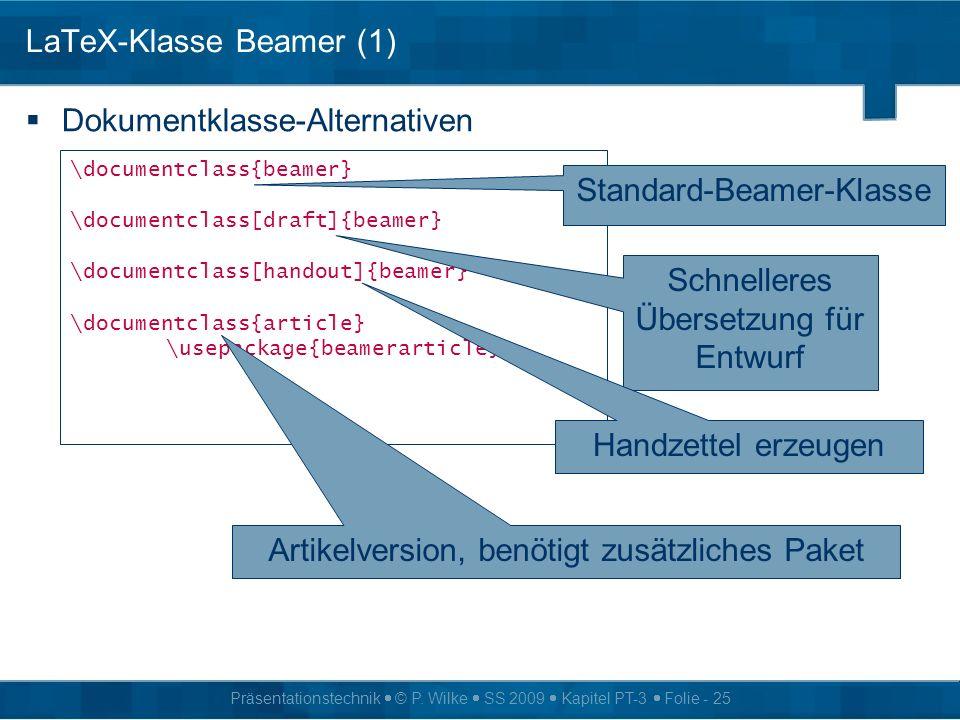 Präsentationstechnik © P. Wilke SS 2009 Kapitel PT-3 Folie - 25 LaTeX-Klasse Beamer (1) Dokumentklasse-Alternativen \documentclass{beamer} \documentcl