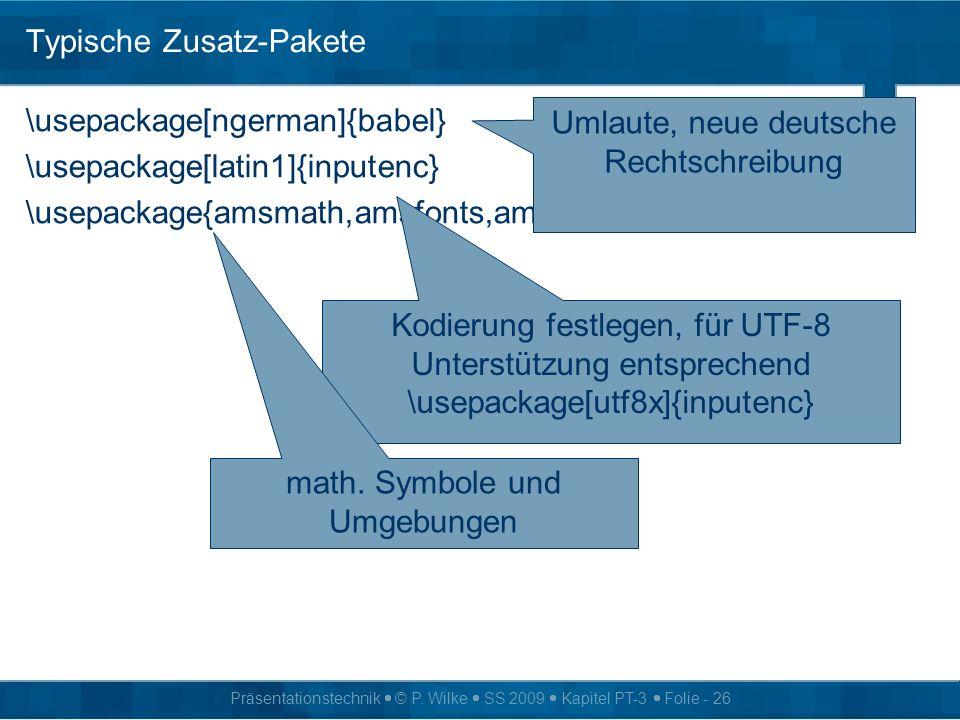 Präsentationstechnik © P. Wilke SS 2009 Kapitel PT-3 Folie - 26 Typische Zusatz-Pakete \usepackage[ngerman]{babel} \usepackage[latin1]{inputenc} \usep