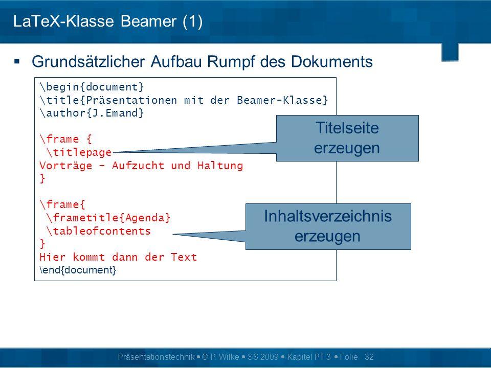 Präsentationstechnik © P. Wilke SS 2009 Kapitel PT-3 Folie - 32 LaTeX-Klasse Beamer (1) Grundsätzlicher Aufbau Rumpf des Dokuments \begin{document} \t