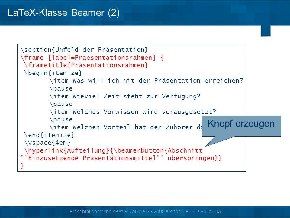 Präsentationstechnik © P. Wilke SS 2009 Kapitel PT-3 Folie - 33 LaTeX-Klasse Beamer (2) \section{Umfeld der Präsentation} \frame [label=Praesentations