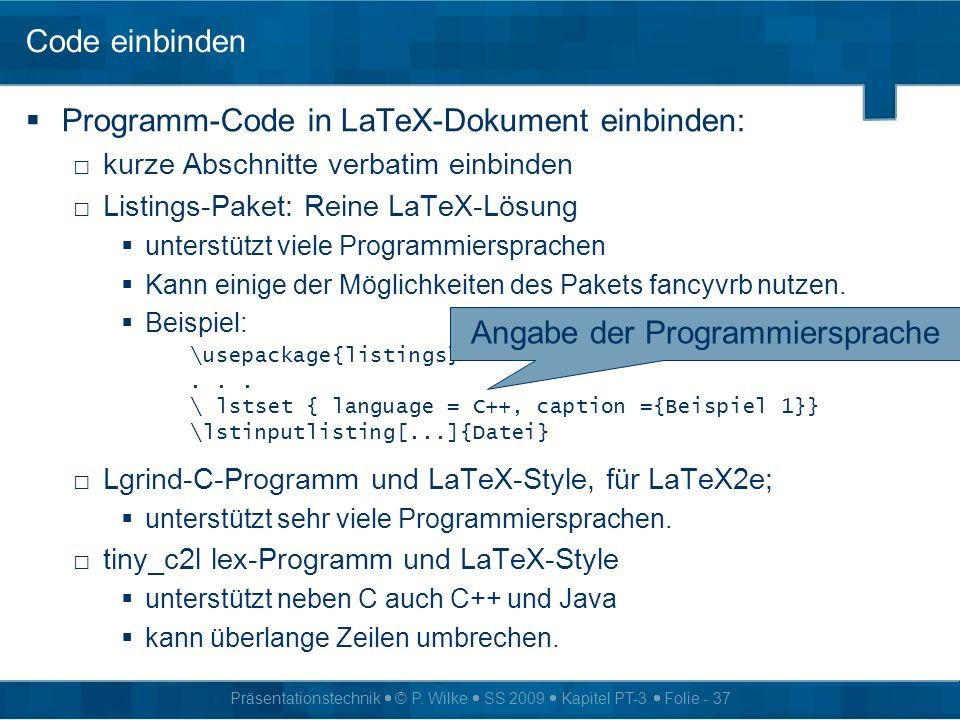 Präsentationstechnik © P. Wilke SS 2009 Kapitel PT-3 Folie - 37 Code einbinden Programm-Code in LaTeX-Dokument einbinden: kurze Abschnitte verbatim ei