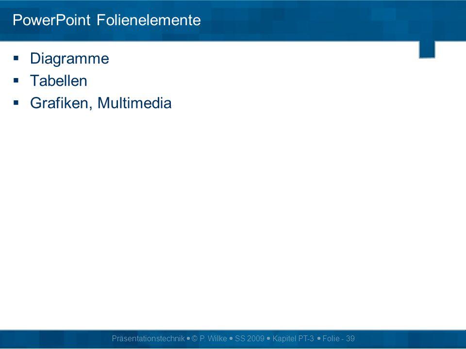 Präsentationstechnik © P. Wilke SS 2009 Kapitel PT-3 Folie - 39 PowerPoint Folienelemente Diagramme Tabellen Grafiken, Multimedia