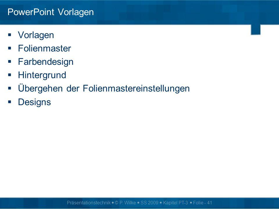 Präsentationstechnik © P. Wilke SS 2009 Kapitel PT-3 Folie - 41 PowerPoint Vorlagen Vorlagen Folienmaster Farbendesign Hintergrund Übergehen der Folie