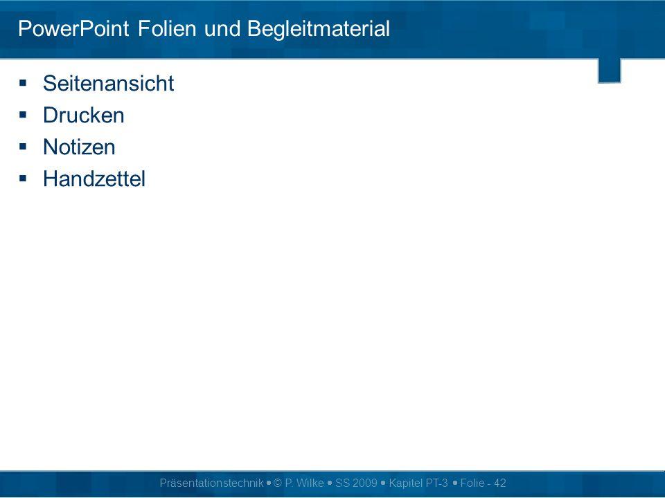 Präsentationstechnik © P. Wilke SS 2009 Kapitel PT-3 Folie - 42 PowerPoint Folien und Begleitmaterial Seitenansicht Drucken Notizen Handzettel