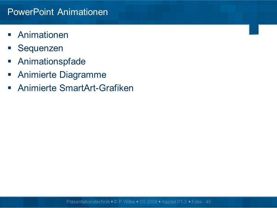 Präsentationstechnik © P. Wilke SS 2009 Kapitel PT-3 Folie - 45 PowerPoint Animationen Animationen Sequenzen Animationspfade Animierte Diagramme Animi