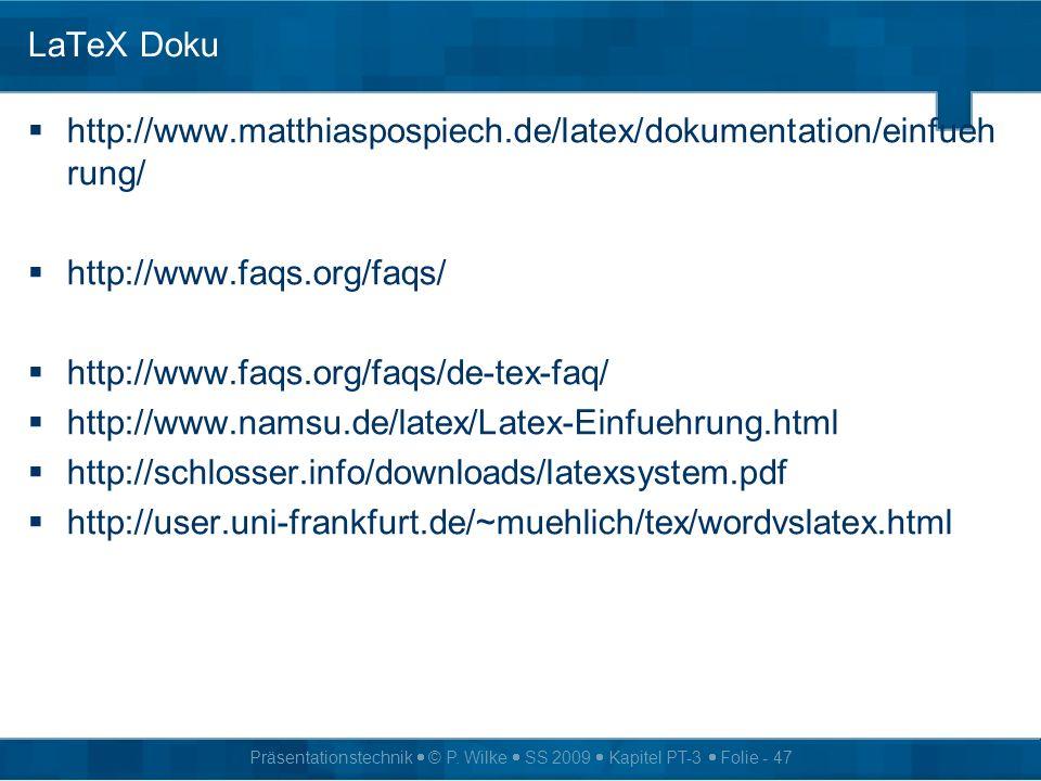 Präsentationstechnik © P. Wilke SS 2009 Kapitel PT-3 Folie - 47 LaTeX Doku http://www.matthiaspospiech.de/latex/dokumentation/einfueh rung/ http://www