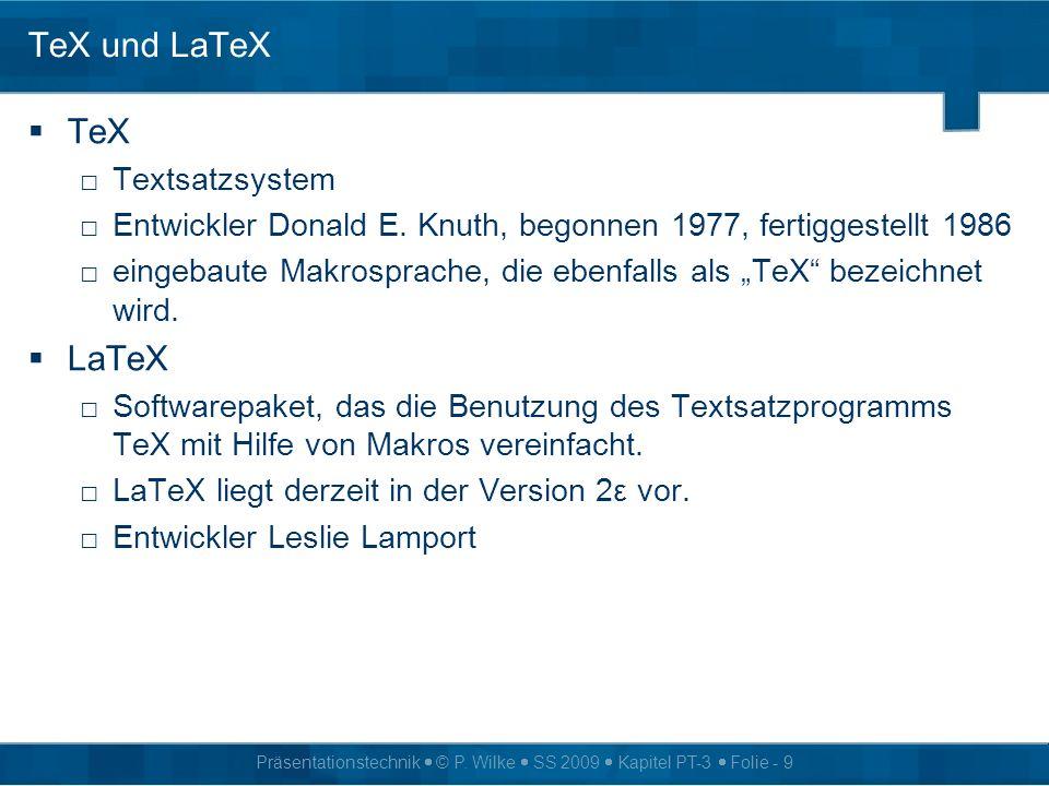 Präsentationstechnik © P. Wilke SS 2009 Kapitel PT-3 Folie - 9 TeX und LaTeX TeX Textsatzsystem Entwickler Donald E. Knuth, begonnen 1977, fertiggeste