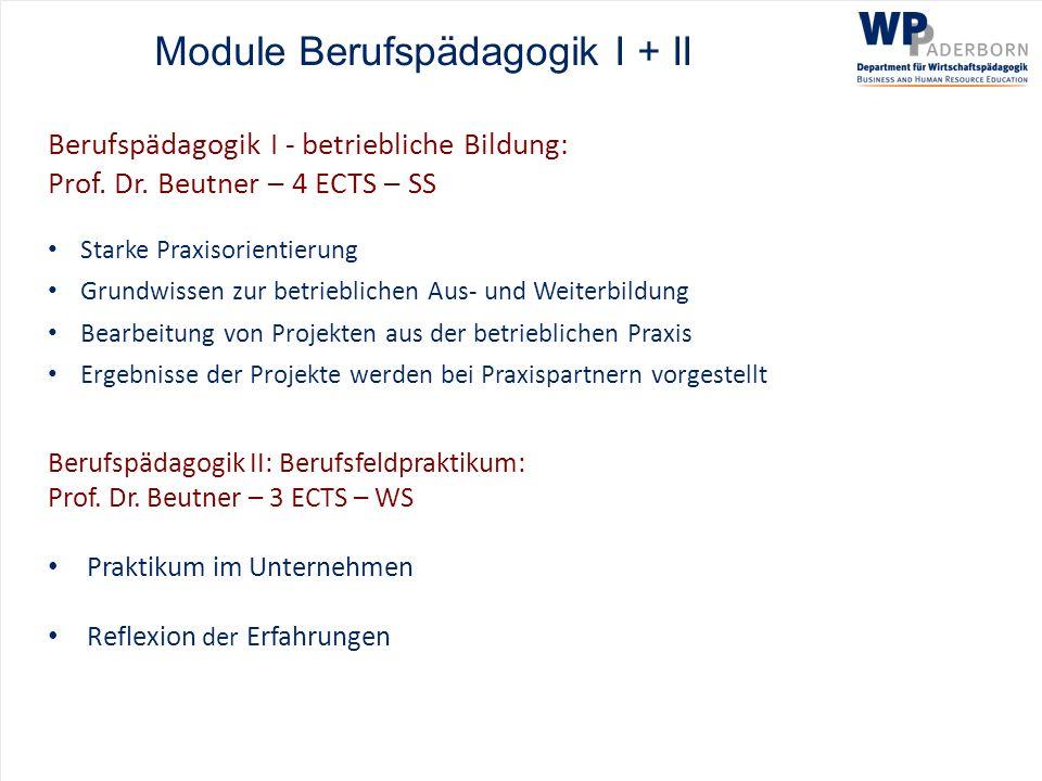 Module Berufspädagogik I + II Berufspädagogik I - betriebliche Bildung: Prof. Dr. Beutner – 4 ECTS – SS Starke Praxisorientierung Grundwissen zur betr