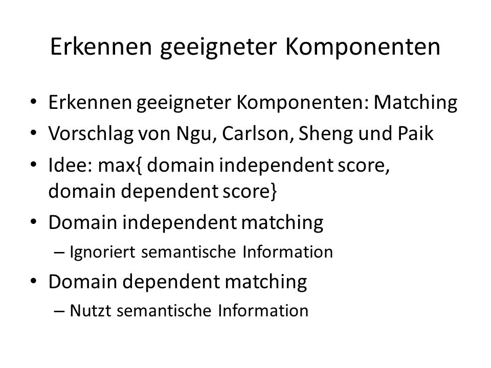 Erkennen geeigneter Komponenten Erkennen geeigneter Komponenten: Matching Vorschlag von Ngu, Carlson, Sheng und Paik Idee: max{ domain independent score, domain dependent score} Domain independent matching – Ignoriert semantische Information Domain dependent matching – Nutzt semantische Information
