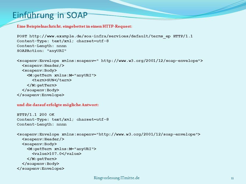 Einführung in SOAP Eine Beispielnachricht, eingebettet in einen HTTP-Request: POST http://www.example.de/soa-infra/services/default/terms_ep HTTP/1.1 Content-Type: text/xml; charset=utf-8 Content-Length: nnnn SOAPAction: anyURI SUN und die darauf erfolgte mögliche Antwort: HTTP/1.1 200 OK Content-Type: text/xml; charset=utf-8 Content-Length: nnnn 107.0 11Ringvorlesung ITmitte.de