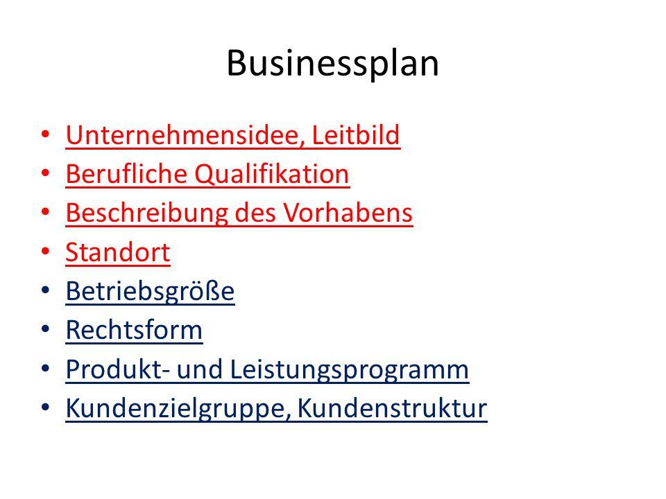 Businessplan Unternehmensidee, Leitbild Berufliche Qualifikation Beschreibung des Vorhabens Standort Betriebsgröße Rechtsform Produkt- und Leistungsprogramm Kundenzielgruppe, Kundenstruktur