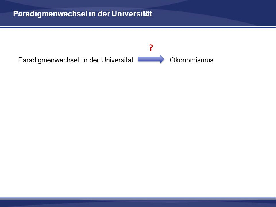 Paradigmenwechsel in der Universität Paradigmenwechsel in der Universität Ökonomismus