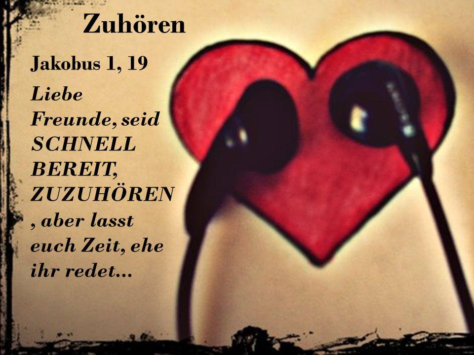 Zuhören Jakobus 1, 19 Liebe Freunde, seid SCHNELL BEREIT, ZUZUHÖREN, aber lasst euch Zeit, ehe ihr redet...