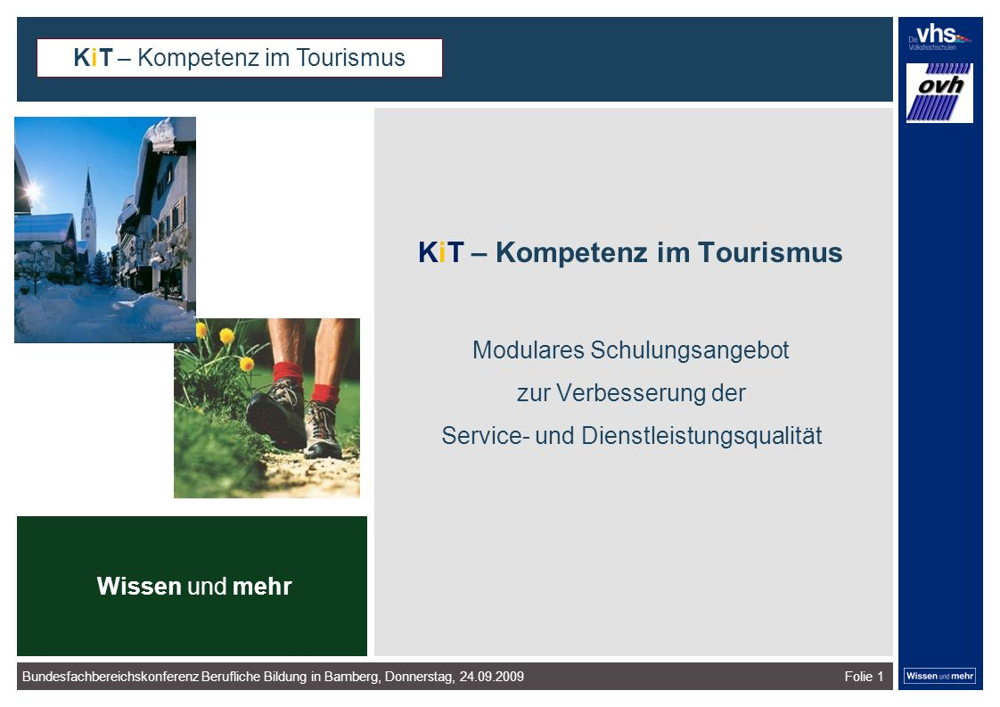 Bundesfachbereichskonferenz Berufliche Bildung in Bamberg, Donnerstag, 24.09.2009Folie 1 KiT – Kompetenz im Tourismus Modulares Schulungsangebot zur Verbesserung der Service- und Dienstleistungsqualität Wissen und mehr dunkelrotdunkelockerdunkelgraudunkelpetroldunkelliladunkelgründunkeloliv Verfügbare Farben: KiT – Kompetenz im Tourismus