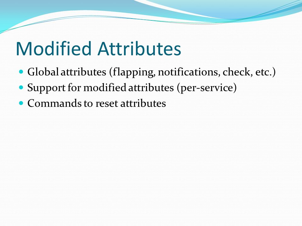 Modified Attributes Global attributes (flapping, notifications, check, etc.) Support for modified attributes (per-service) Commands to reset attribute