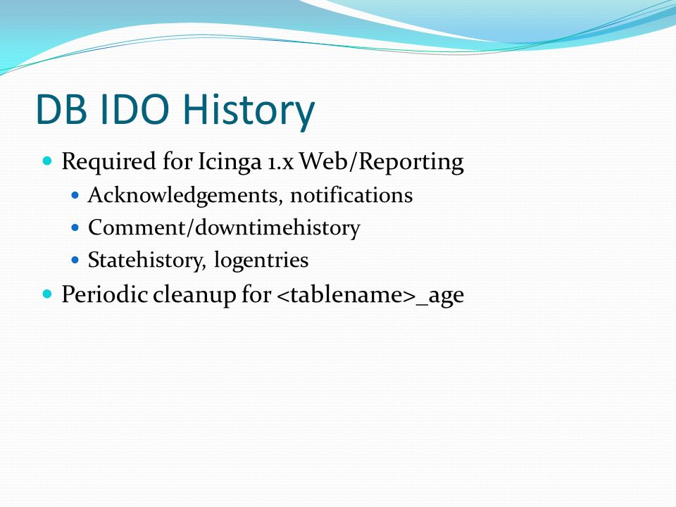DB IDO History Required for Icinga 1.x Web/Reporting Acknowledgements, notifications Comment/downtimehistory Statehistory, logentries Periodic cleanup