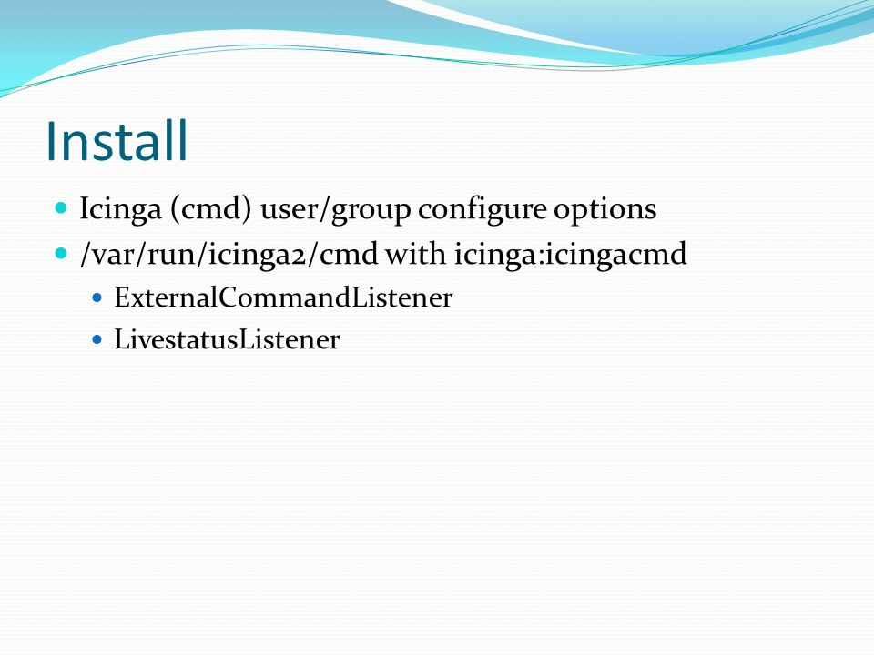 Install Icinga (cmd) user/group configure options /var/run/icinga2/cmd with icinga:icingacmd ExternalCommandListener LivestatusListener