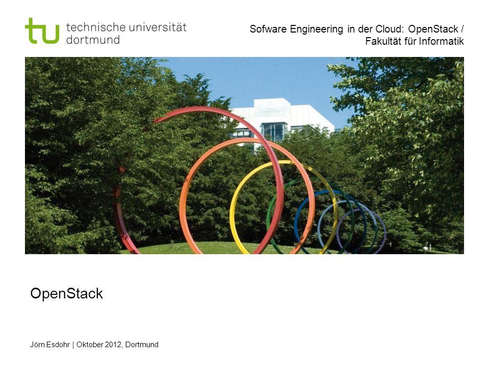 Sofware Engineering in der Cloud: OpenStack / Fakultät für Informatik Jörn Esdohr   Oktober 2012, Dortmund OpenStack