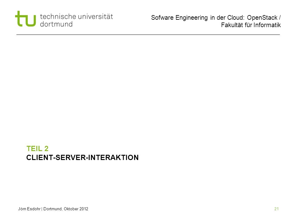 Sofware Engineering in der Cloud: OpenStack / Fakultät für Informatik 21 TEIL 2 CLIENT-SERVER-INTERAKTION Jörn Esdohr   Dortmund, Oktober 2012