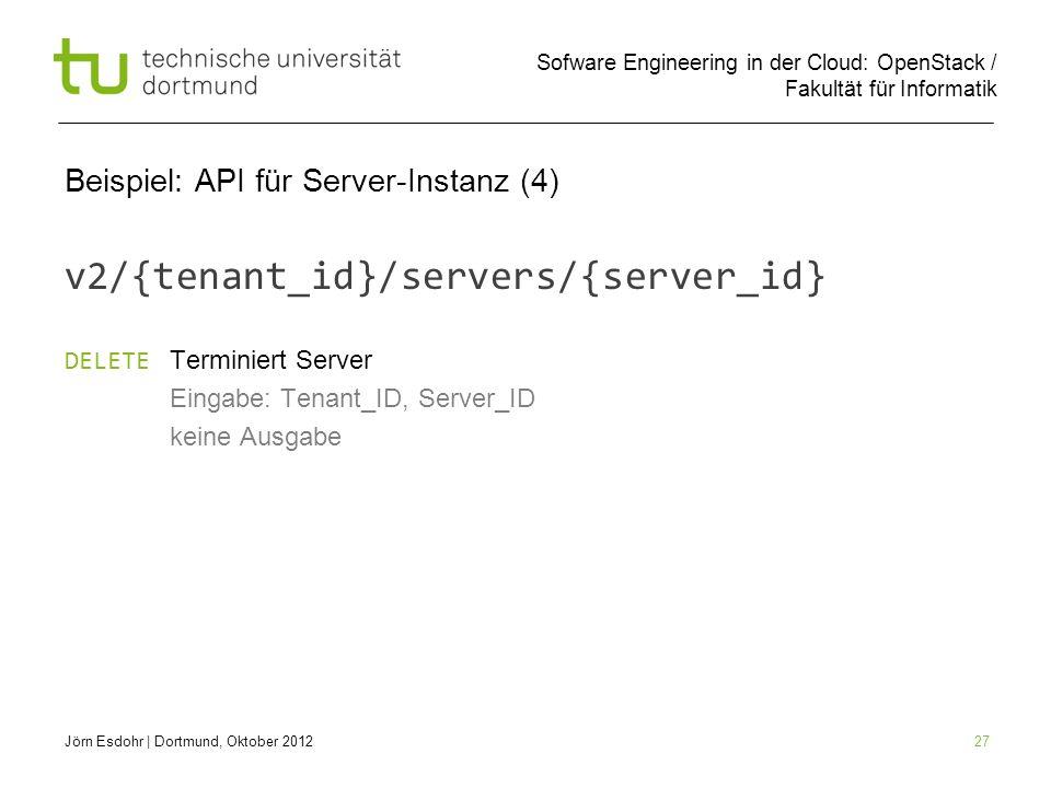 Sofware Engineering in der Cloud: OpenStack / Fakultät für Informatik 27 Beispiel: API für Server-Instanz (4) v2/{tenant_id}/servers/{server_id} DELET
