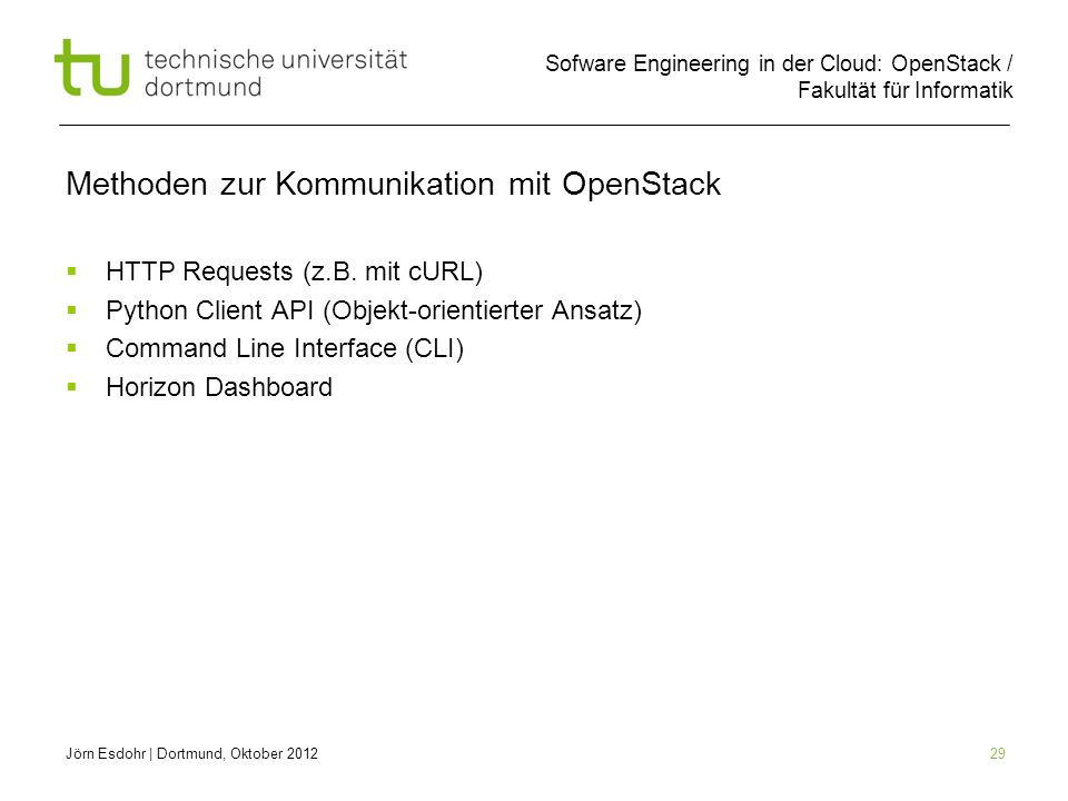 Sofware Engineering in der Cloud: OpenStack / Fakultät für Informatik 29 Methoden zur Kommunikation mit OpenStack HTTP Requests (z.B. mit cURL) Python