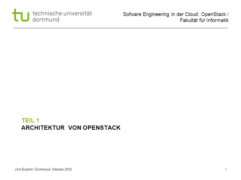 Sofware Engineering in der Cloud: OpenStack / Fakultät für Informatik 4 TEIL 1 ARCHITEKTUR VON OPENSTACK Jörn Esdohr   Dortmund, Oktober 2012