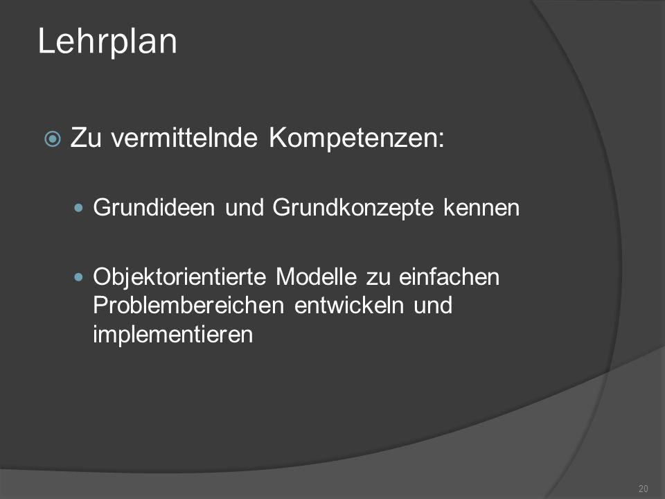 Lehrplan Zu vermittelnde Kompetenzen: Grundideen und Grundkonzepte kennen Objektorientierte Modelle zu einfachen Problembereichen entwickeln und imple
