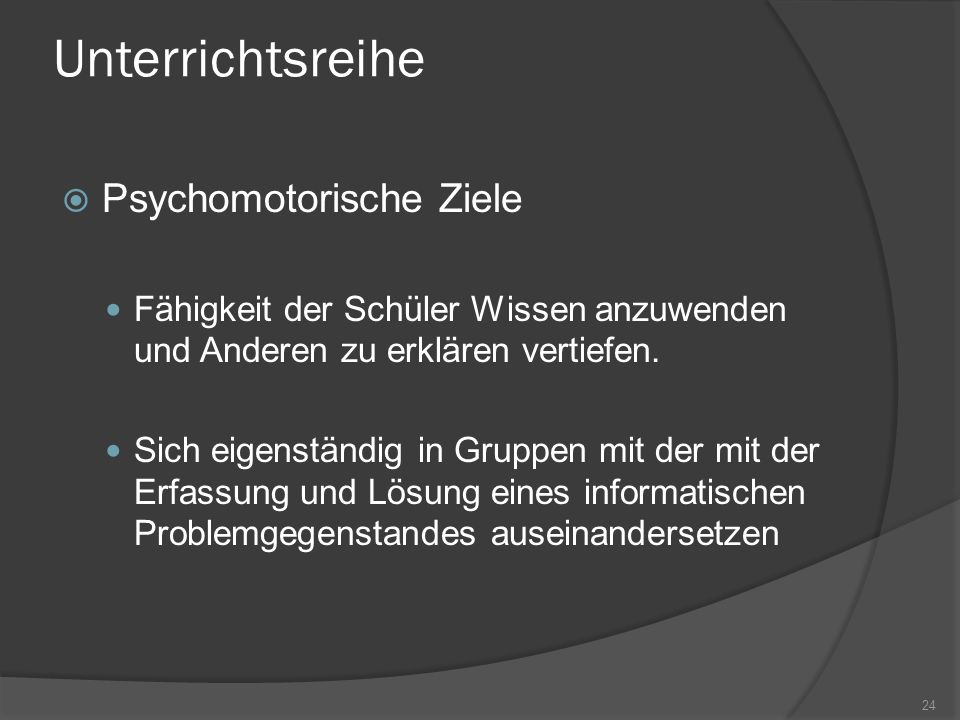 Unterrichtsreihe Psychomotorische Ziele Fähigkeit der Schüler Wissen anzuwenden und Anderen zu erklären vertiefen. Sich eigenständig in Gruppen mit de