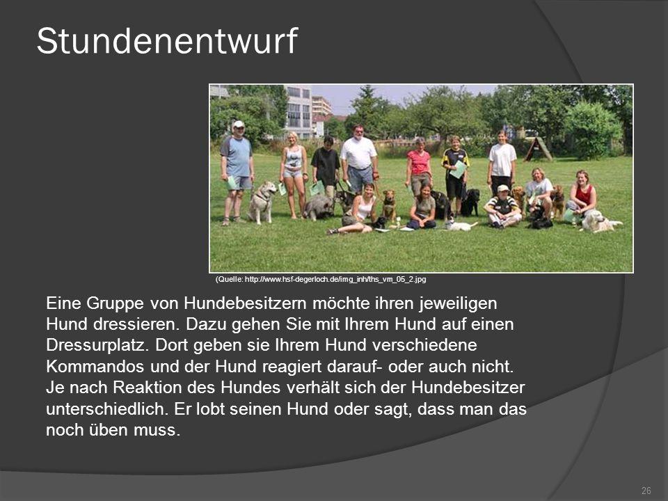 Stundenentwurf Eine Gruppe von Hundebesitzern möchte ihren jeweiligen Hund dressieren. Dazu gehen Sie mit Ihrem Hund auf einen Dressurplatz. Dort gebe