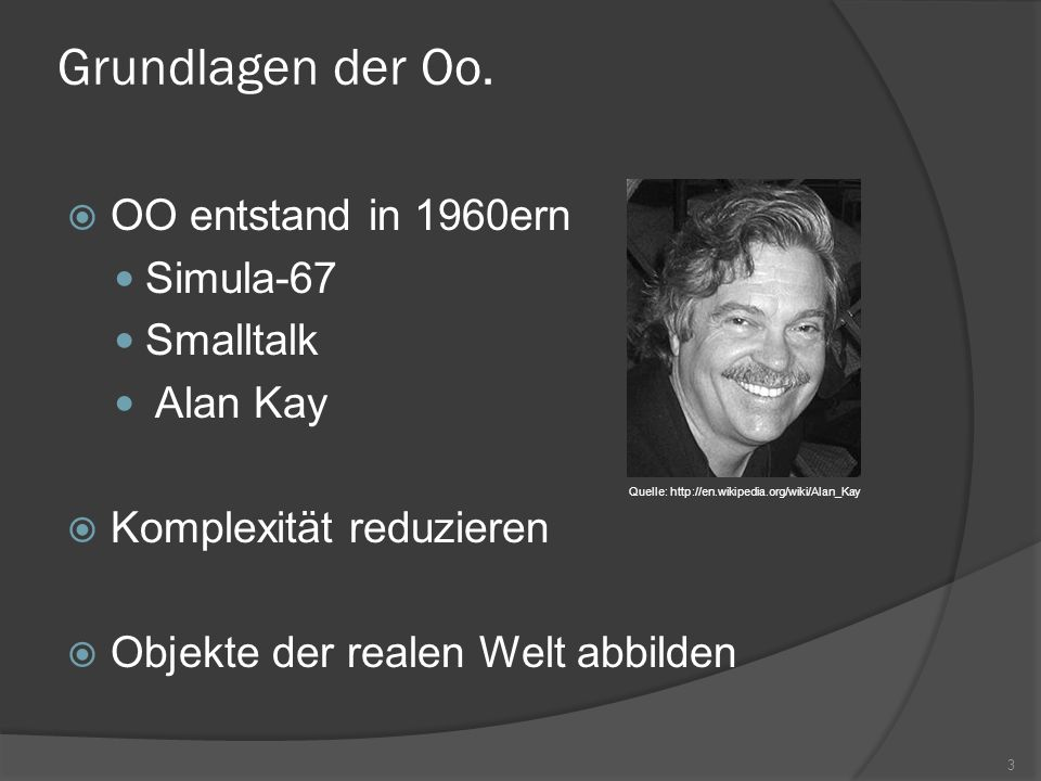 Grundlagen der Oo. OO entstand in 1960ern Simula-67 Smalltalk Alan Kay Komplexität reduzieren Objekte der realen Welt abbilden Quelle: http://en.wikip