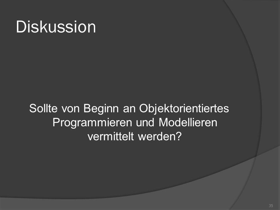 Diskussion Sollte von Beginn an Objektorientiertes Programmieren und Modellieren vermittelt werden? 35