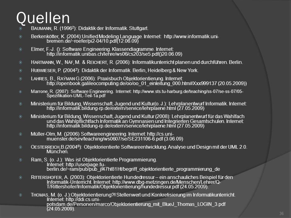 Quellen B AUMANN, R. (1996 2 ): Didaktik der Informatik. Stuttgart. Berkenkötter, K. (2004):Unified Modeling Language. Internet: http://www.informatik