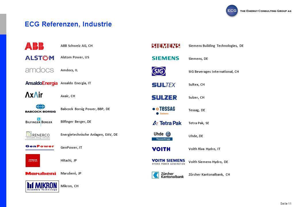 Seite 11 ECG Referenzen, Industrie ABB Schweiz AG, CH Alstom Power, US Amdocs, IL Ansaldo Energia, IT Axair, CH Babcock Borsig Power, BBP, DE Bilfinger Berger, DE Energietechnische Anlagen, EAV, DE GenPower, IT Hitachi, JP Marubeni, JP Mikron, CH Siemens Building Technologies, DE Siemens, DE SIG Beverages International, CH Sultex, CH Sulzer, CH Tessag, DE Tetra Pak, SE Uhde, DE Voith Riva Hydro, IT Voith Siemens Hydro, DE Zürcher Kantonalbank, CH