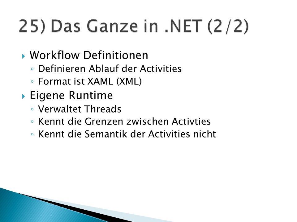 Workflow Definitionen Definieren Ablauf der Activities Format ist XAML (XML) Eigene Runtime Verwaltet Threads Kennt die Grenzen zwischen Activties Kennt die Semantik der Activities nicht