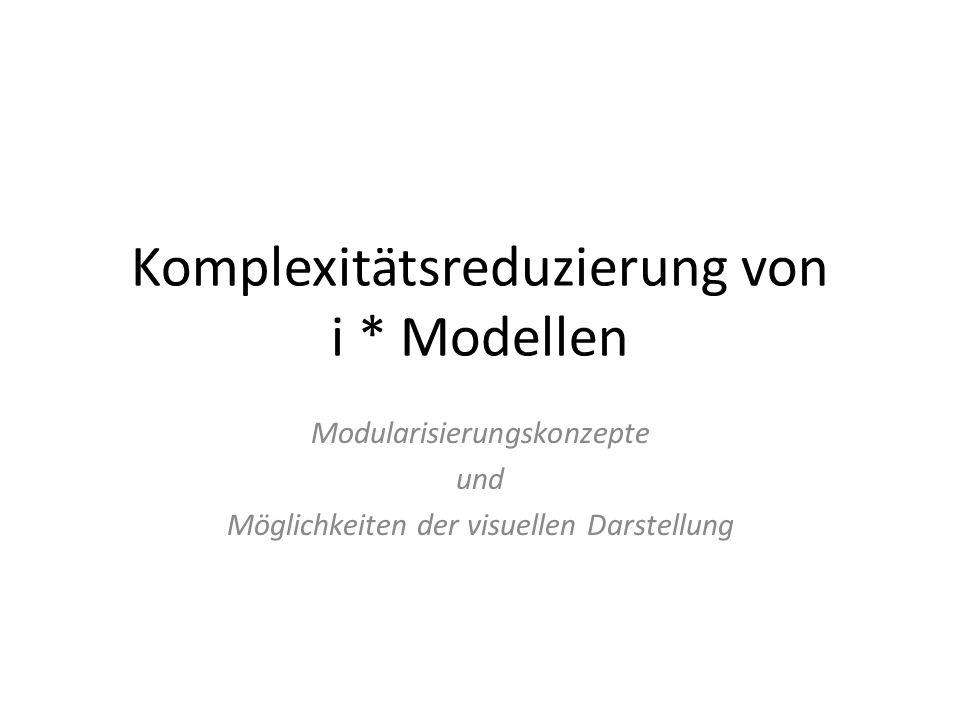 Problemstellung i * Modelle werden schnelle zu komplex und unübersichtlich Standardmäßig werden keine ausreichenden Möglichkeiten zur Komplexitätsreduzierung durch i * angeboten Kernprobleme: – Modularisierung – visuelle Eigenschaften der Modellrepräsentation