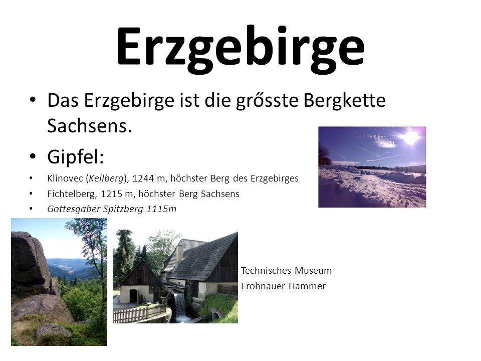 Erzgebirge Das Erzgebirge ist die grősste Bergkette Sachsens. Gipfel: Klinovec (Keilberg), 1244 m, höchster Berg des Erzgebirges Fichtelberg, 1215 m,