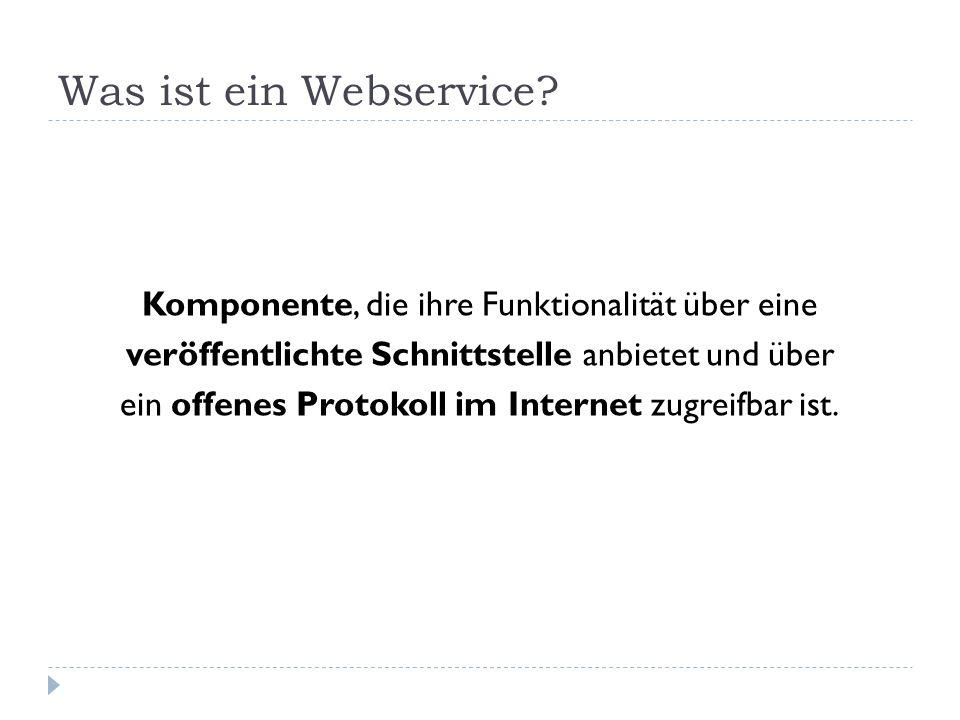 Was ist ein Webservice? Komponente, die ihre Funktionalität über eine veröffentlichte Schnittstelle anbietet und über ein offenes Protokoll im Interne