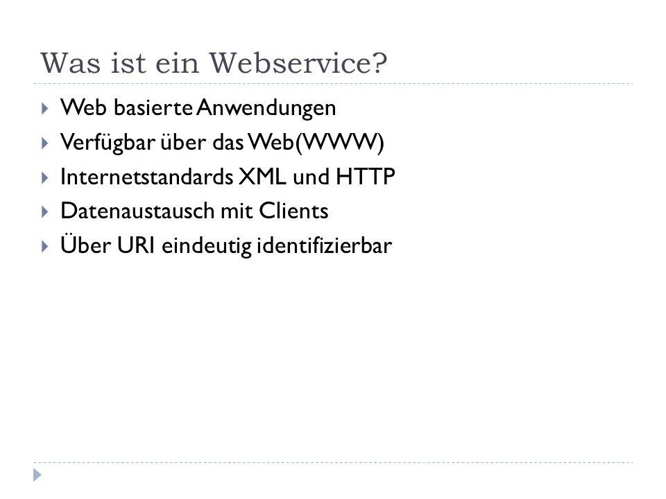 Was ist ein Webservice? Web basierte Anwendungen Verfügbar über das Web(WWW) Internetstandards XML und HTTP Datenaustausch mit Clients Über URI eindeu